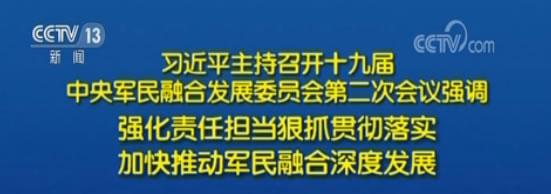 习近平主持召开十九届中央军民融合发展委员会第二次会议强调:强化责任担当狠抓贯彻落实 加快推动军民融合深度发展