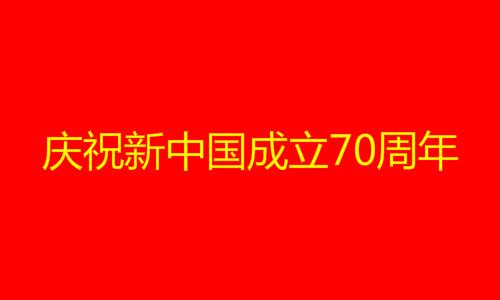 国庆庆祝新中国成立70周年祝福语 赞美歌颂祖国祝福国家的话