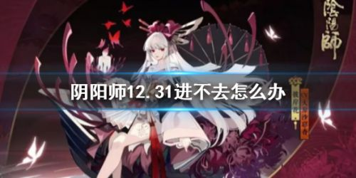 阴阳师12.31更新无法进入游戏问题解决方法