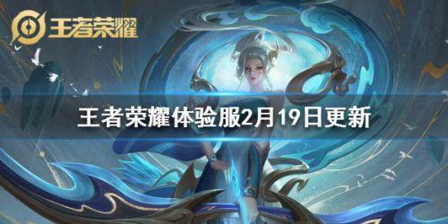 王者荣耀体验服2月19日更新内容汇总 王者荣耀2.19英雄调整详情
