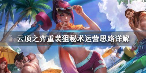 云顶之弈s3重装狙秘术阵容玩法 10.6重装秘术最强思路