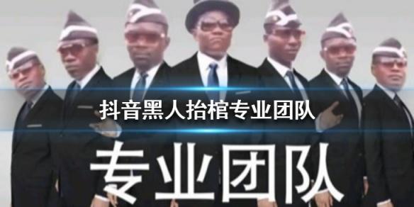 抖音黑人抬棺专业团是什么梗什么意思 抖音黑人抬棺专业团队视频在线看